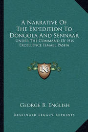 A Narrative of the Expedition to Dongola and Sennaar: Under the Command of His Excellence Ismael Pasha by George B English
