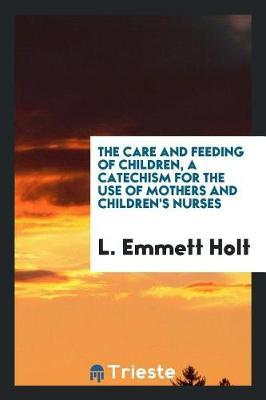 The Care and Feeding of Children; A Catechism for the Use of Mothers and Children's Nurses by L. Emmett Holt
