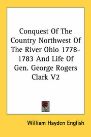 Conquest Of The Country Northwest Of The River Ohio 1778-1783 And Life Of Gen. George Rogers Clark V2 by William Hayden English image