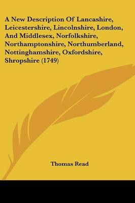 A New Description Of Lancashire, Leicestershire, Lincolnshire, London, And Middlesex, Norfolkshire, Northamptonshire, Northumberland, Nottinghamshire, Oxfordshire, Shropshire (1749) by Thomas Read image