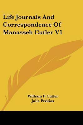Life Journals and Correspondence of Manasseh Cutler V1 by Julia Perkins