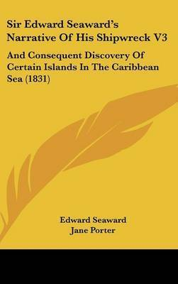 Sir Edward Seaward's Narrative Of His Shipwreck V3: And Consequent Discovery Of Certain Islands In The Caribbean Sea (1831) by Edward Seaward