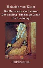 Das Bettelweib Von Locarno / Der Findling / Die Heilige Cacilie / Der Zweikampf by Heinrich Von Kleist