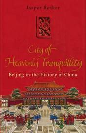 The City of Heavenly Tranquillity: Beijing in the History of China by Jasper Becker image