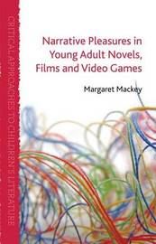 Narrative Pleasures in Young Adult Novels, Films and Video Games by M. Mackey