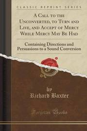 A Call to the Unconverted, to Turn and Live, and Accept of Mercy While Mercy May Be Had by Richard Baxter