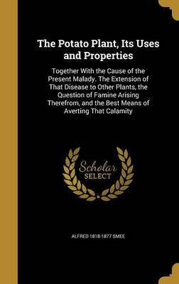 The Potato Plant, Its Uses and Properties by Alfred 1818-1877 Smee