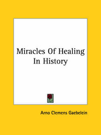 Miracles of Healing in History by Arno Clemens Gaebelein