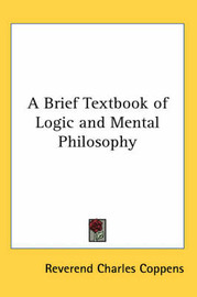 A Brief Textbook of Logic and Mental Philosophy by Reverend Charles Coppens image