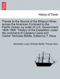 Travels to the Source of the Missouri River, Across the American Continent to the Pacific Ocean, by Order of U.S. Govt. 1804-1806. History of the Expedition Under the Command of Captains Lewis and Clarke. Edited by T. Reus. Vol. III, a New Edition by Meriwether Lewis