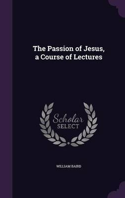 The Passion of Jesus, a Course of Lectures by William Baird image