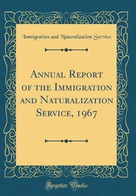 Annual Report of the Immigration and Naturalization Service, 1967 (Classic Reprint) by Immigration and Naturalization Service