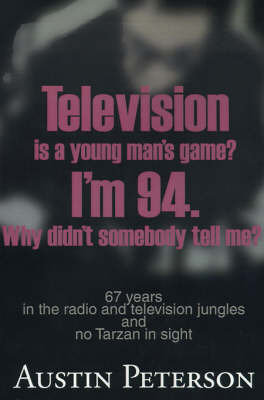 Television is a Young Man's Game? I'm 94. Why Didn't Somebody Tell Me?: 67 Years in the Radio and Television Jungles and No Tarzan in Sight by Austin Peterson