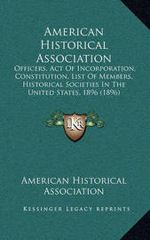 American Historical Association: Officers, Act of Incorporation, Constitution, List of Members, Historical Societies in the United States, 1896 (1896) by American Historical Association