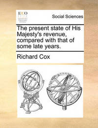 The Present State of His Majesty's Revenue, Compared with That of Some Late Years. by Richard Cox