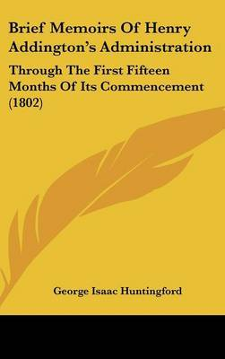 Brief Memoirs Of Henry Addington's Administration: Through The First Fifteen Months Of Its Commencement (1802) by George Isaac Huntingford image