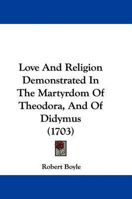 Love And Religion Demonstrated In The Martyrdom Of Theodora, And Of Didymus (1703) by Robert Boyle (