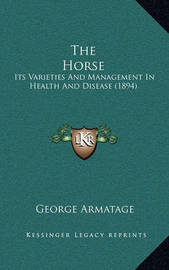 The Horse: Its Varieties and Management in Health and Disease (1894) by George Armatage