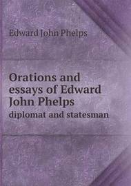 Orations and Essays of Edward John Phelps Diplomat and Statesman by Edward John Phelps