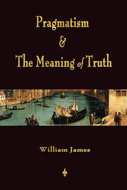 Pragmatism and the Meaning of Truth (Works of William James) by William James