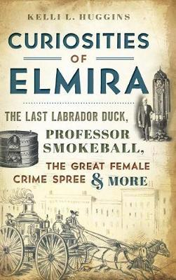 Curiosities of Elmira by Kelli L Huggins image