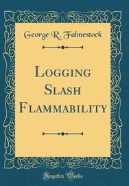 Logging Slash Flammability (Classic Reprint) by George R Fahnestock image