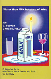 Water Then Milk Because of Wine: A Drink of Them Who Thirsts in the Desert and Food for the Baby by L Steven Cheairs Ph.D. image