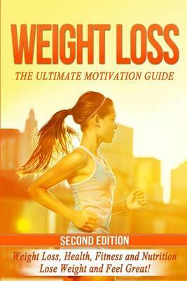 Weight Loss: The Ultimate Motivation Guide: Weight Loss, Health, Fitness and Nutrition - Lose Weight and Feel Great! by Nicholas Bjorn
