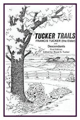 Tucker Trails Francis Tucker (the Elder) and Descendants by Royal S Tucker