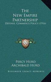 The New Empire Partnership: Defense, Commerce, Policy (1916) by Archibald Hurd