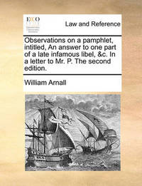 Observations on a Pamphlet, Intitled, an Answer to One Part of a Late Infamous Libel, &c. in a Letter to Mr. P. the Second Edition by William Arnall image