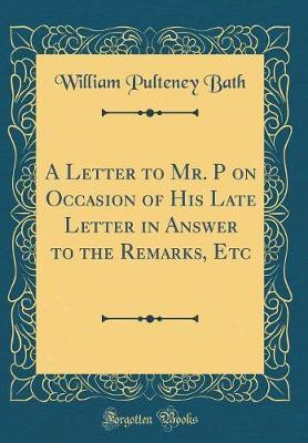 A Letter to Mr. P on Occasion of His Late Letter in Answer to the Remarks, Etc (Classic Reprint) by William Pulteney Bath image