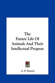 The Future Life of Animals and Their Intellectual Progress the Future Life of Animals and Their Intellectual Progress by A.P. Sinnett