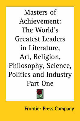 Masters of Achievement: The World's Greatest Leaders in Literature, Art, Religion, Philosophy, Science, Politics and Industry Part One by Frontier Press Company