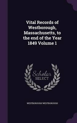 Vital Records of Westborough, Massachusetts, to the End of the Year 1849 Volume 1 by Westborough Westborough