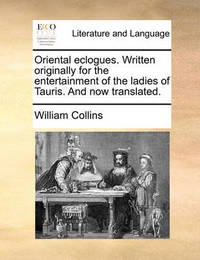Oriental Eclogues. Written Originally for the Entertainment of the Ladies of Tauris. and Now Translated by William Collins