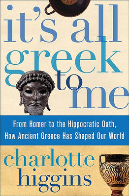 It's All Greek to Me: From Homer to the Hippocratic Oath, How Ancient Greece Has Shaped Our World by Charlotte Higgins image