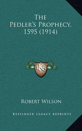 The Pedler's Prophecy, 1595 (1914) by Robert Wilson