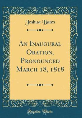 An Inaugural Oration, Pronounced March 18, 1818 (Classic Reprint) by Joshua Bates