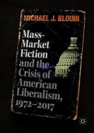 Mass-Market Fiction and the Crisis of American Liberalism, 1972-2017 by Michael J. Blouin