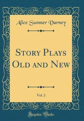 Story Plays Old and New, Vol. 2 (Classic Reprint) by Alice Sumner Varney