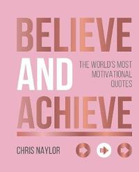 Believe and Achieve by Chris Naylor