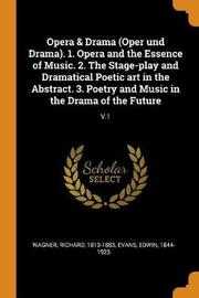 Opera & Drama (Oper Und Drama). 1. Opera and the Essence of Music. 2. the Stage-Play and Dramatical Poetic Art in the Abstract. 3. Poetry and Music in the Drama of the Future by Richard Wagner