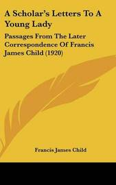 A Scholar's Letters to a Young Lady: Passages from the Later Correspondence of Francis James Child (1920) by Francis James Child