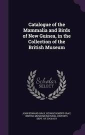 Catalogue of the Mammalia and Birds of New Guinea, in the Collection of the British Museum by John Edward Gray
