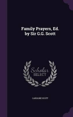 Family Prayers, Ed. by Sir G.G. Scott by Caroline Scott