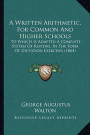 A Written Arithmetic, for Common and Higher Schools: To Which Is Adapted a Complete System of Reviews, in the Form of Dictation Exercises (1864) by George Augustus Walton