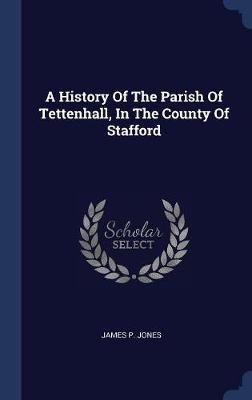 A History of the Parish of Tettenhall, in the County of Stafford by James P. Jones image