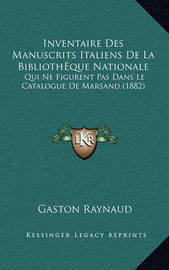 Inventaire Des Manuscrits Italiens de La Bibliotheque Nationale: Qui Ne Figurent Pas Dans Le Catalogue de Marsand (1882) by Gaston Raynaud