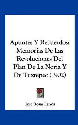 Apuntes y Recuerdos: Memorias de Las Revoluciones del Plan de La Noria y de Tuxtepec (1902) by Jose Rosas Landa
